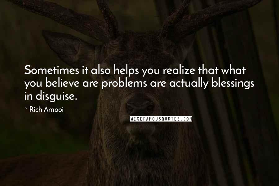 Rich Amooi quotes: Sometimes it also helps you realize that what you believe are problems are actually blessings in disguise.