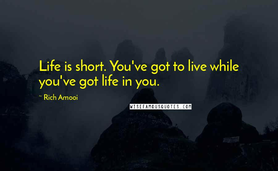 Rich Amooi quotes: Life is short. You've got to live while you've got life in you.