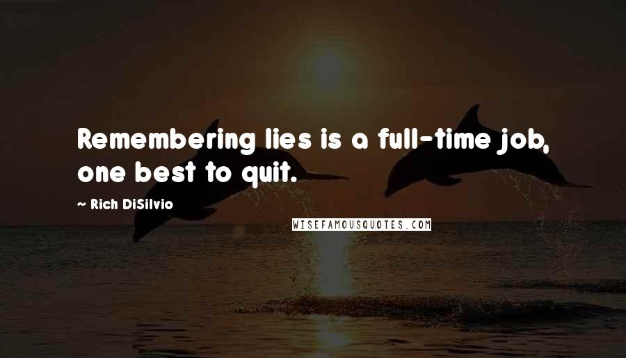 Rich DiSilvio quotes: Remembering lies is a full-time job, one best to quit.
