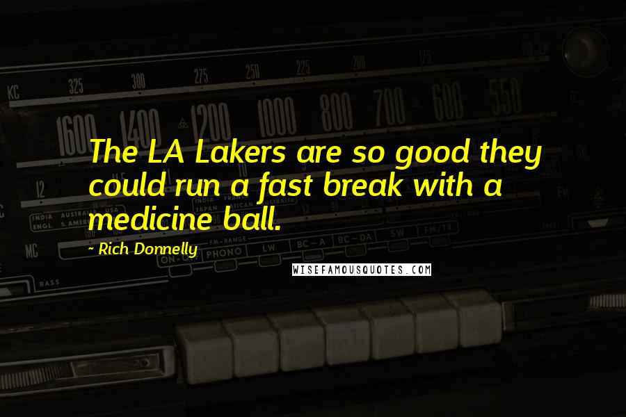Rich Donnelly quotes: The LA Lakers are so good they could run a fast break with a medicine ball.