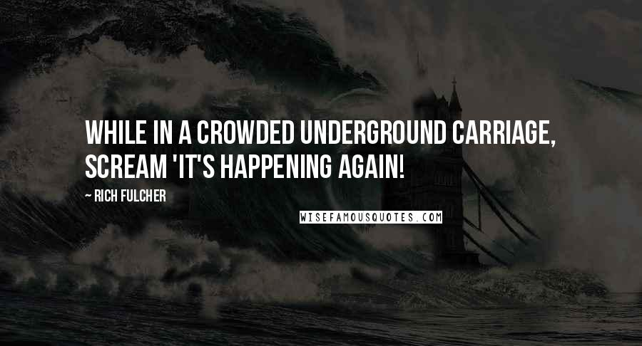 Rich Fulcher quotes: While in a crowded underground carriage, scream 'It's happening again!