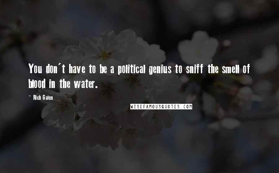 Rich Galen quotes: You don't have to be a political genius to sniff the smell of blood in the water.