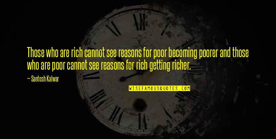 Rich Getting Richer Quotes By Santosh Kalwar: Those who are rich cannot see reasons for