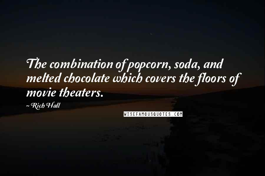 Rich Hall quotes: The combination of popcorn, soda, and melted chocolate which covers the floors of movie theaters.