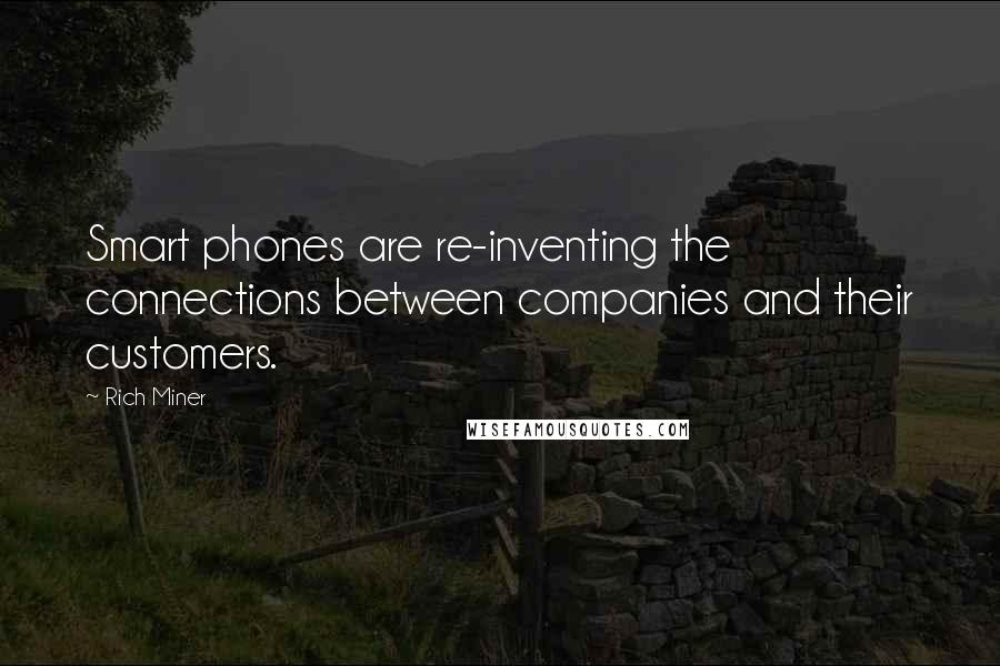 Rich Miner quotes: Smart phones are re-inventing the connections between companies and their customers.