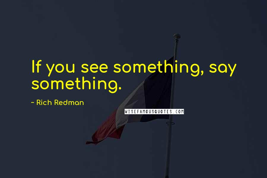 Rich Redman quotes: If you see something, say something.