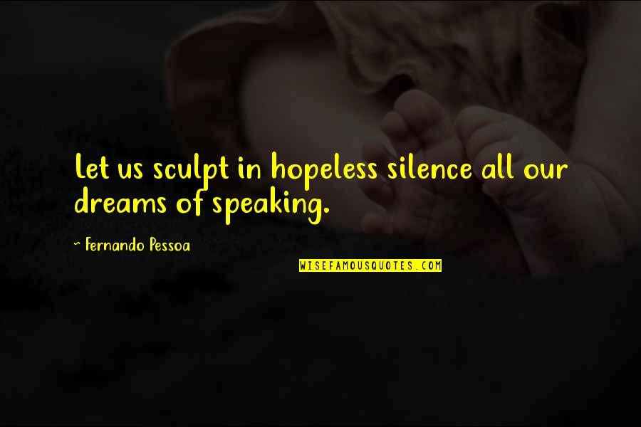 Rich Wilkerson Jr Quotes By Fernando Pessoa: Let us sculpt in hopeless silence all our