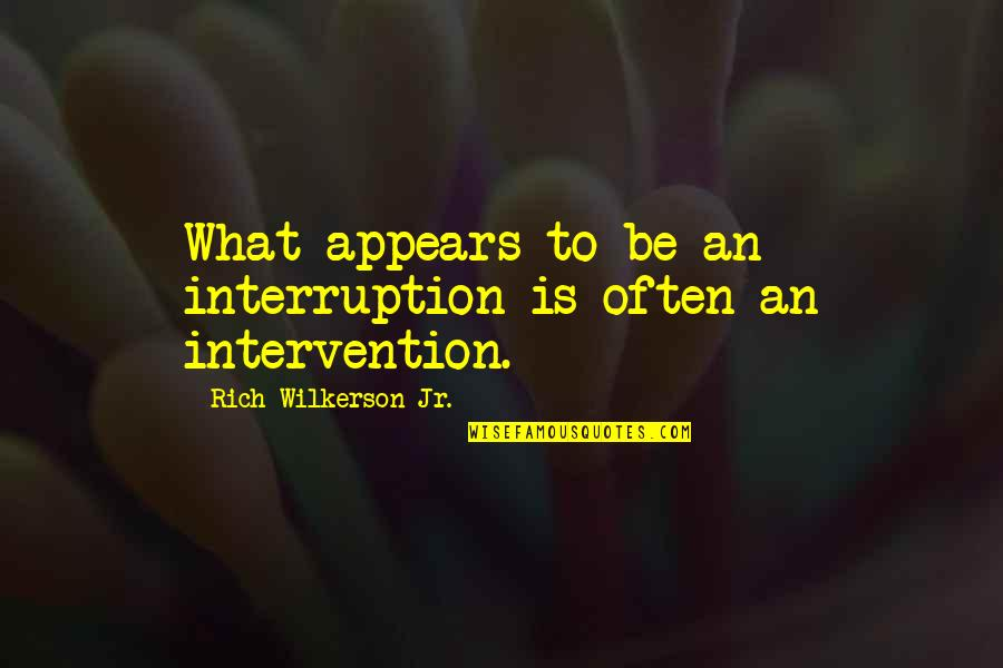 Rich Wilkerson Jr Quotes By Rich Wilkerson Jr.: What appears to be an interruption is often