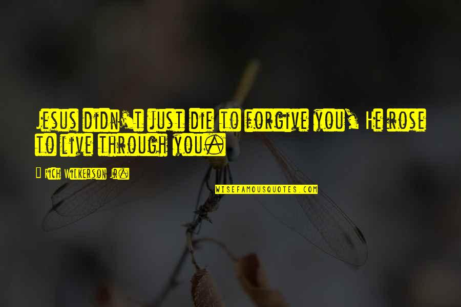 Rich Wilkerson Jr Quotes By Rich Wilkerson Jr.: Jesus didn't just die to forgive you, He