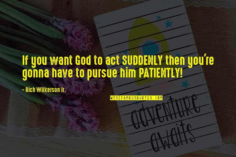 Rich Wilkerson Jr Quotes By Rich Wilkerson Jr.: If you want God to act SUDDENLY then