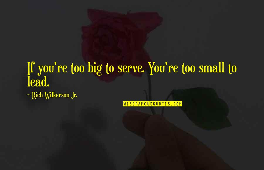 Rich Wilkerson Jr Quotes By Rich Wilkerson Jr.: If you're too big to serve. You're too