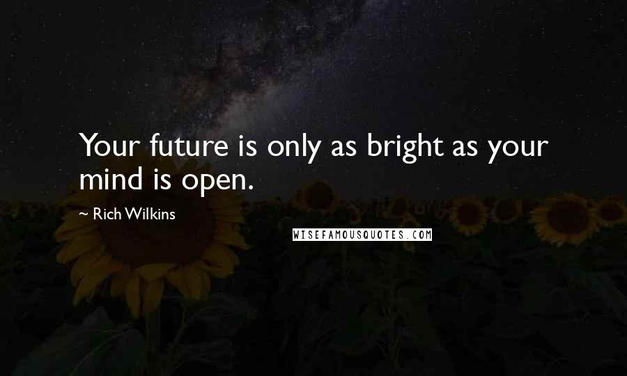 Rich Wilkins quotes: Your future is only as bright as your mind is open.