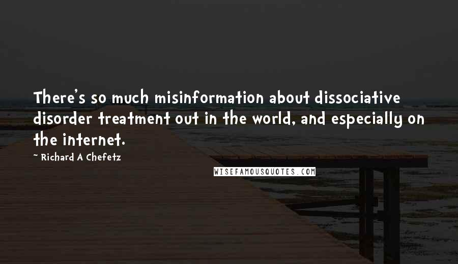 Richard A Chefetz quotes: There's so much misinformation about dissociative disorder treatment out in the world, and especially on the internet.
