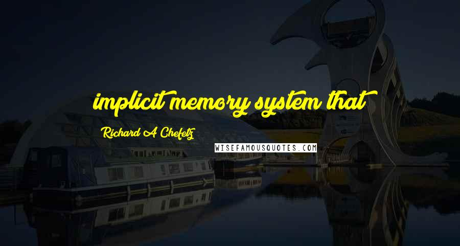 Richard A Chefetz quotes: implicit memory system that