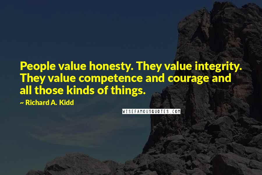 Richard A. Kidd quotes: People value honesty. They value integrity. They value competence and courage and all those kinds of things.