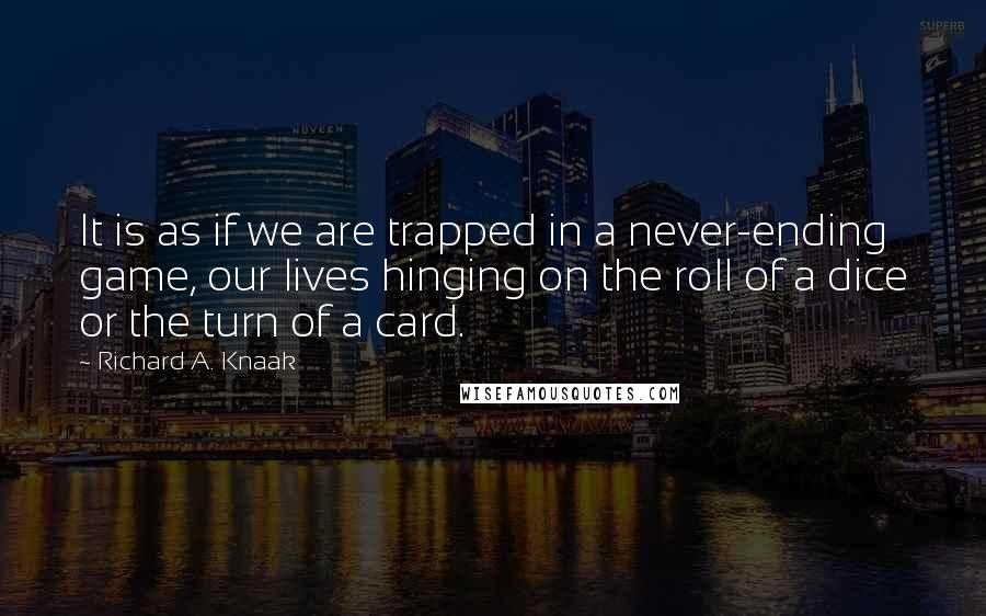 Richard A. Knaak quotes: It is as if we are trapped in a never-ending game, our lives hinging on the roll of a dice or the turn of a card.