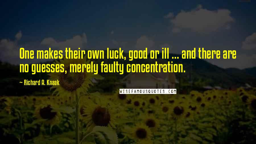 Richard A. Knaak quotes: One makes their own luck, good or ill ... and there are no guesses, merely faulty concentration.