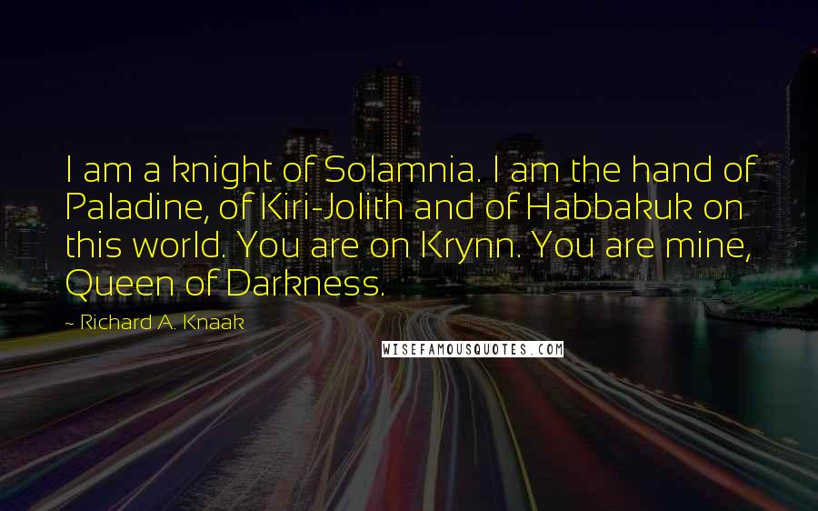 Richard A. Knaak quotes: I am a knight of Solamnia. I am the hand of Paladine, of Kiri-Jolith and of Habbakuk on this world. You are on Krynn. You are mine, Queen of Darkness.