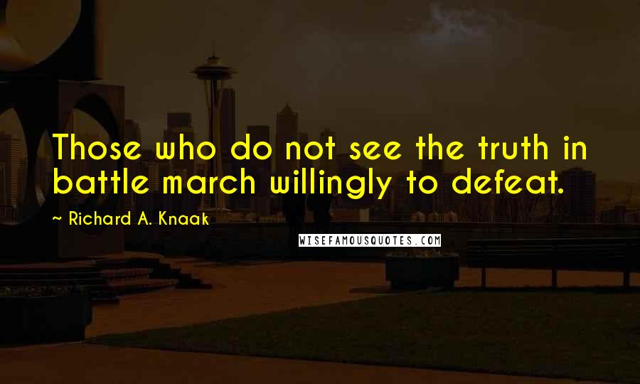 Richard A. Knaak quotes: Those who do not see the truth in battle march willingly to defeat.