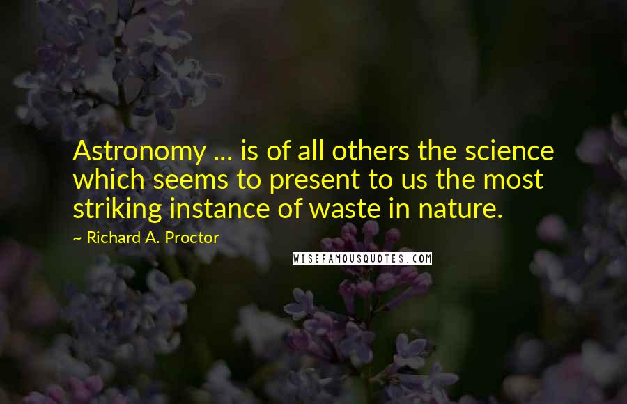 Richard A. Proctor quotes: Astronomy ... is of all others the science which seems to present to us the most striking instance of waste in nature.