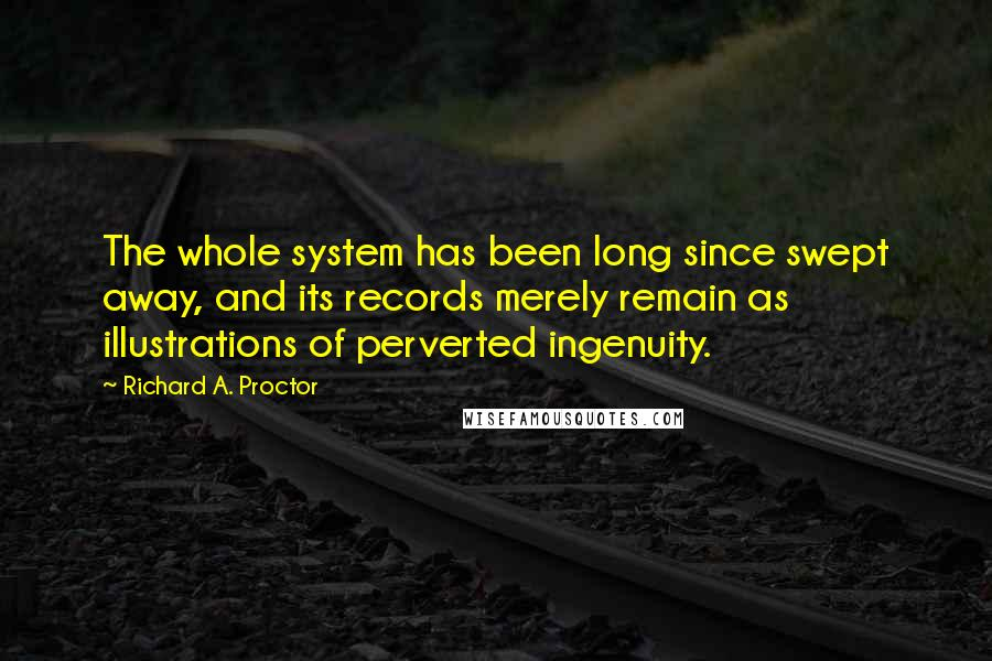 Richard A. Proctor quotes: The whole system has been long since swept away, and its records merely remain as illustrations of perverted ingenuity.