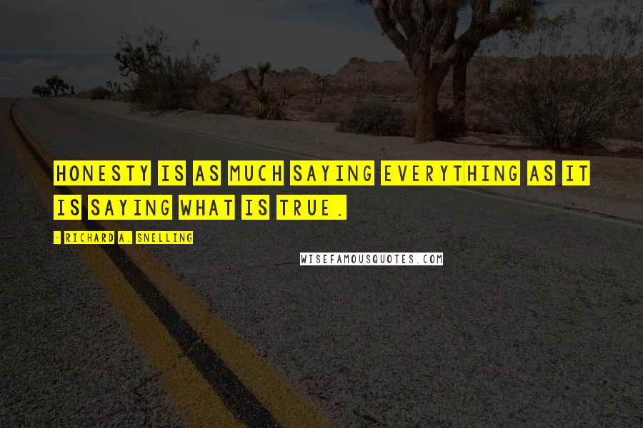 Richard A. Snelling quotes: Honesty is as much saying everything as it is saying what is true.