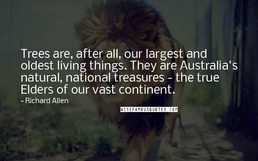 Richard Allen quotes: Trees are, after all, our largest and oldest living things. They are Australia's natural, national treasures - the true Elders of our vast continent.