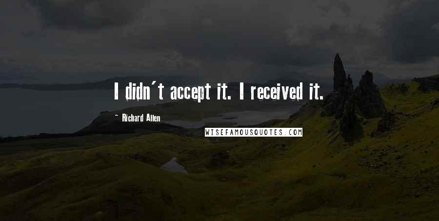 Richard Allen quotes: I didn't accept it. I received it.