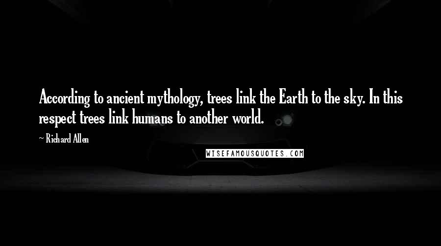 Richard Allen quotes: According to ancient mythology, trees link the Earth to the sky. In this respect trees link humans to another world.