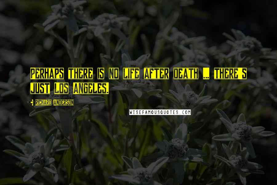 Richard Anderson quotes: Perhaps there is no life after death ... there's just Los Angeles.