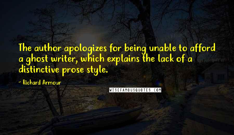 Richard Armour quotes: The author apologizes for being unable to afford a ghost writer, which explains the lack of a distinctive prose style.