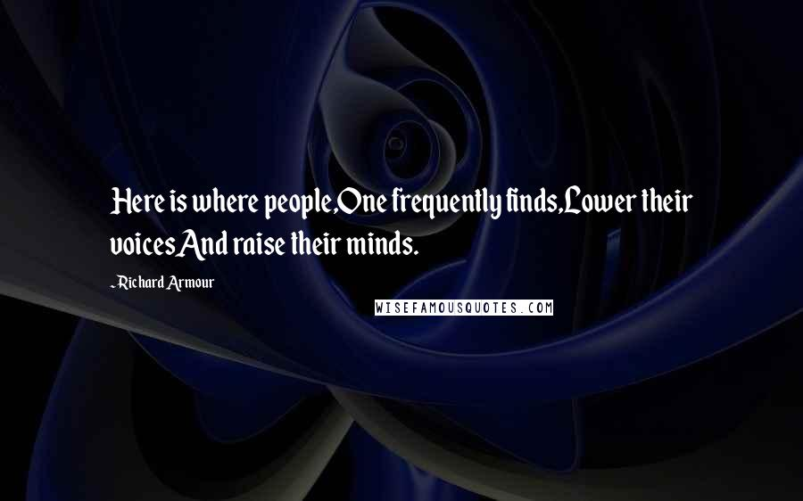 Richard Armour quotes: Here is where people,One frequently finds,Lower their voicesAnd raise their minds.