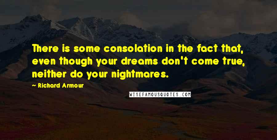 Richard Armour quotes: There is some consolation in the fact that, even though your dreams don't come true, neither do your nightmares.