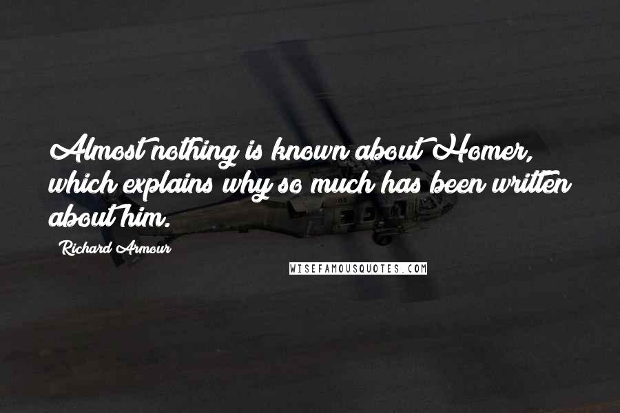 Richard Armour quotes: Almost nothing is known about Homer, which explains why so much has been written about him.
