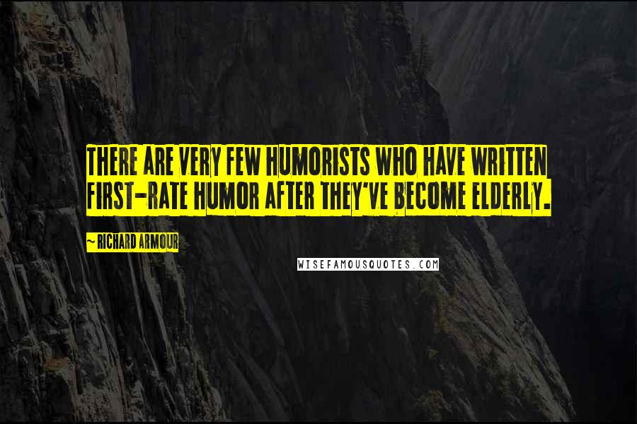 Richard Armour quotes: There are very few humorists who have written first-rate humor after they've become elderly.