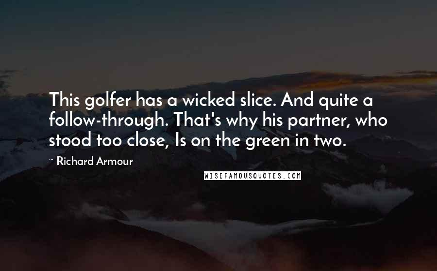 Richard Armour quotes: This golfer has a wicked slice. And quite a follow-through. That's why his partner, who stood too close, Is on the green in two.