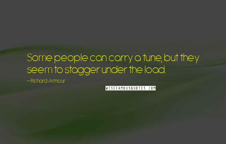 Richard Armour quotes: Some people can carry a tune, but they seem to stagger under the load.
