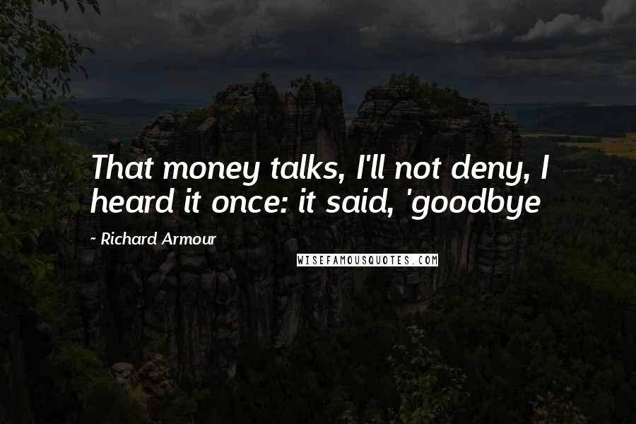Richard Armour quotes: That money talks, I'll not deny, I heard it once: it said, 'goodbye