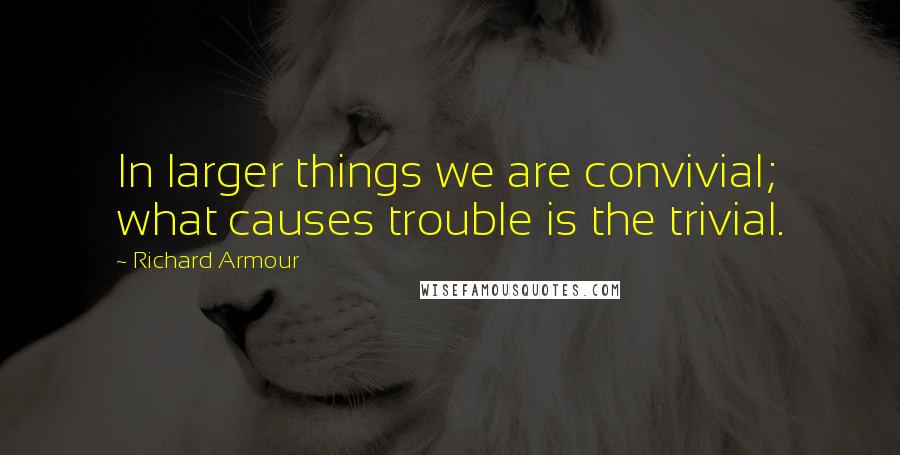 Richard Armour quotes: In larger things we are convivial; what causes trouble is the trivial.