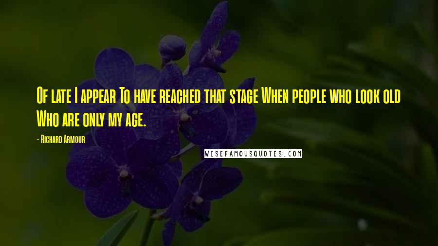 Richard Armour quotes: Of late I appear To have reached that stage When people who look old Who are only my age.