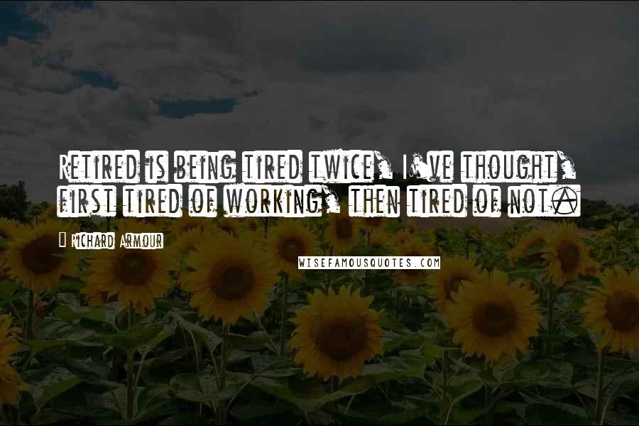 Richard Armour quotes: Retired is being tired twice, I've thought, first tired of working, then tired of not.