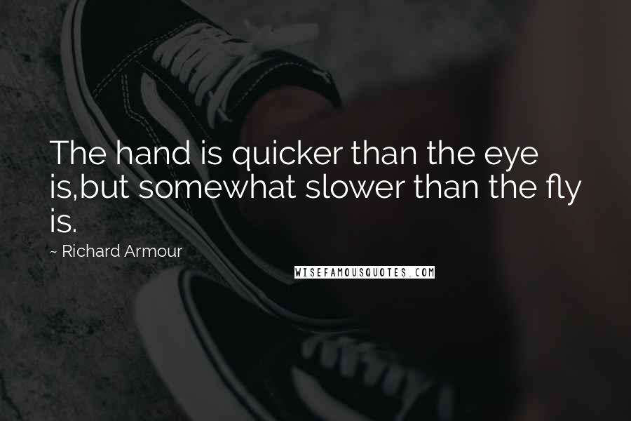 Richard Armour quotes: The hand is quicker than the eye is,but somewhat slower than the fly is.