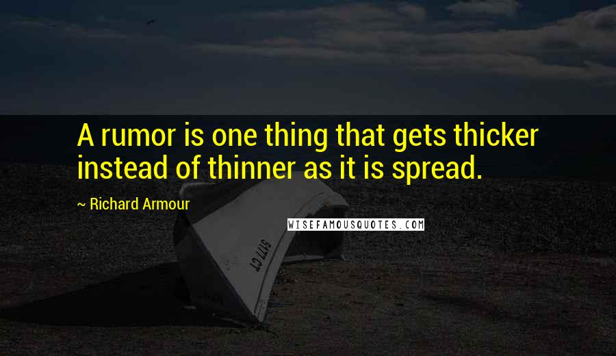 Richard Armour quotes: A rumor is one thing that gets thicker instead of thinner as it is spread.