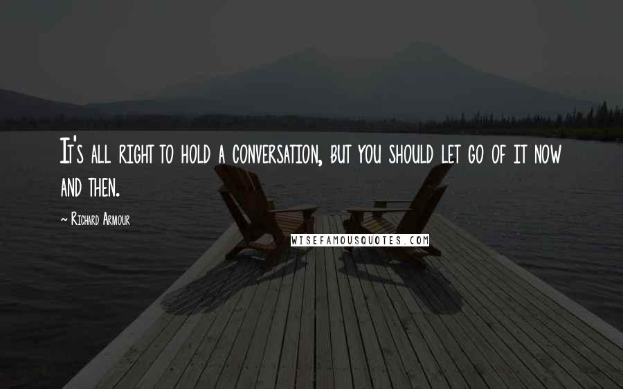 Richard Armour quotes: It's all right to hold a conversation, but you should let go of it now and then.