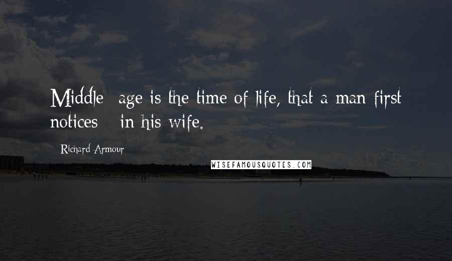 Richard Armour quotes: Middle -age is the time of life, that a man first notices - in his wife.
