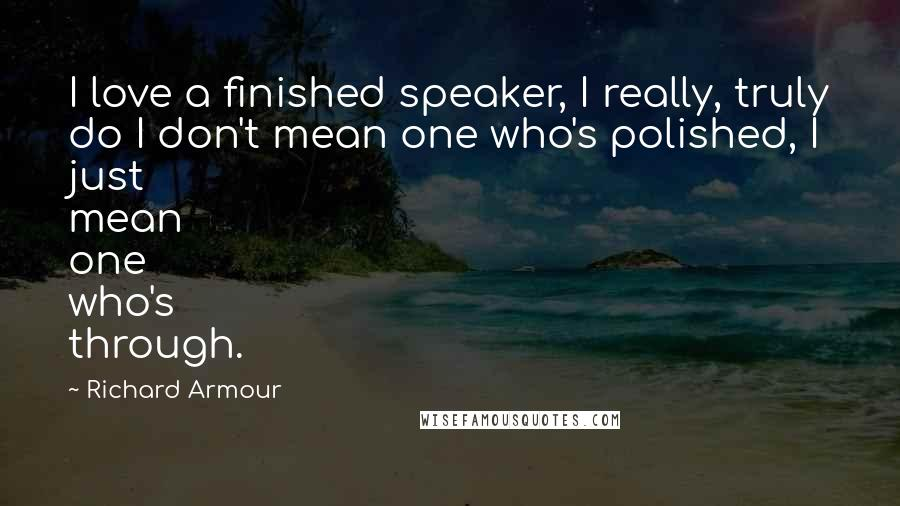 Richard Armour quotes: I love a finished speaker, I really, truly do I don't mean one who's polished, I just mean one who's through.