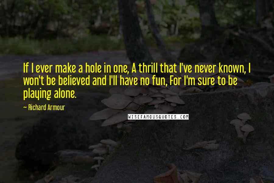 Richard Armour quotes: If I ever make a hole in one, A thrill that I've never known, I won't be believed and I'll have no fun, For I'm sure to be playing alone.