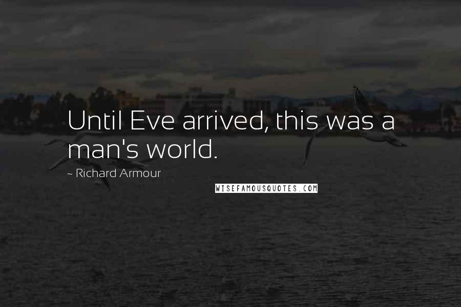 Richard Armour quotes: Until Eve arrived, this was a man's world.