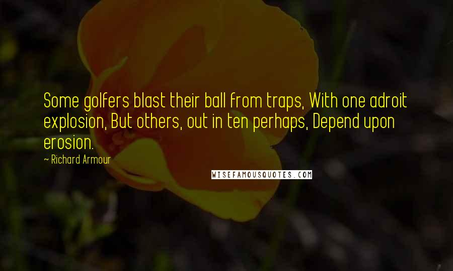 Richard Armour quotes: Some golfers blast their ball from traps, With one adroit explosion, But others, out in ten perhaps, Depend upon erosion.