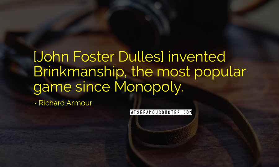 Richard Armour quotes: [John Foster Dulles] invented Brinkmanship, the most popular game since Monopoly.